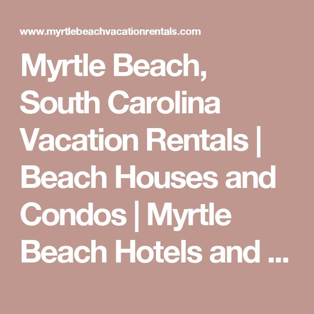 Myrtle Beach, South Carolina Vacation Rentals | Beach Houses and Condos | Myrtle Beach Hotels and Resorts