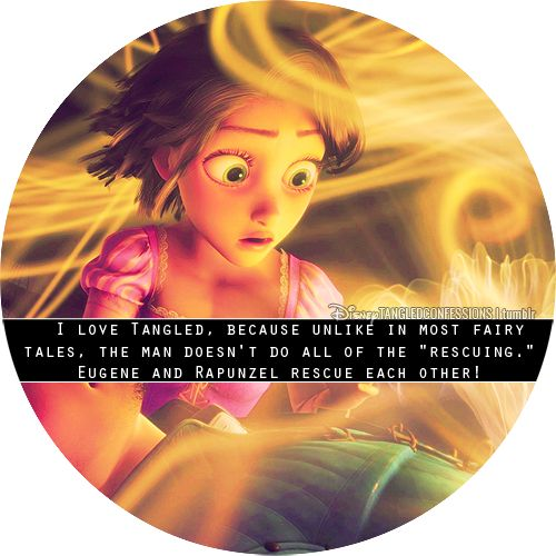 """I love Tangled, because unlike in most fairy tales, the man doesn't do all of the ""rescuing."" Eugene and Rapunzel rescue each other! He saves her from her the selfish, emotionally abusive Mother Gothel and she saves him from himself, since he spent his life acting like someone he was not. And in the end, she saves his life, too."""
