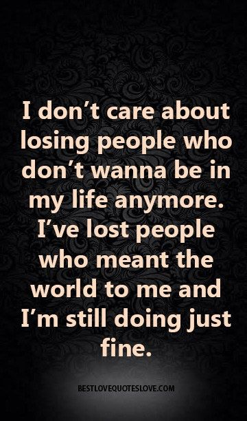 I don't care about losing people who don't wanna be in my life anymore. I've lost people who meant the world to me and I'm still doing just fine.
