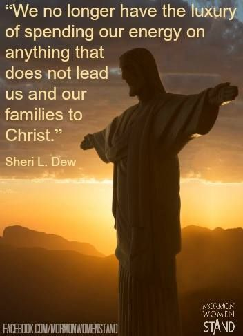 """""""We no longer have the luxury of spending our energy on anything that does not lead us and our families to Christ."""" - Sheri L. Dew"""