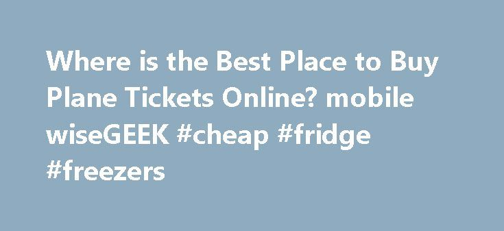Where is the Best Place to Buy Plane Tickets Online? mobile wiseGEEK #cheap #fridge #freezers http://cheap.remmont.com/where-is-the-best-place-to-buy-plane-tickets-online-mobile-wisegeek-cheap-fridge-freezers/  #compare plane tickets # wiseGEEK: Where is the Best Place to Buy Plane Tickets Online? Finding the best place to buy plane tickets online can be influenced by a variety of factors. When a person plans to travel, where he plans to travel, and what airline he would like to use can all…