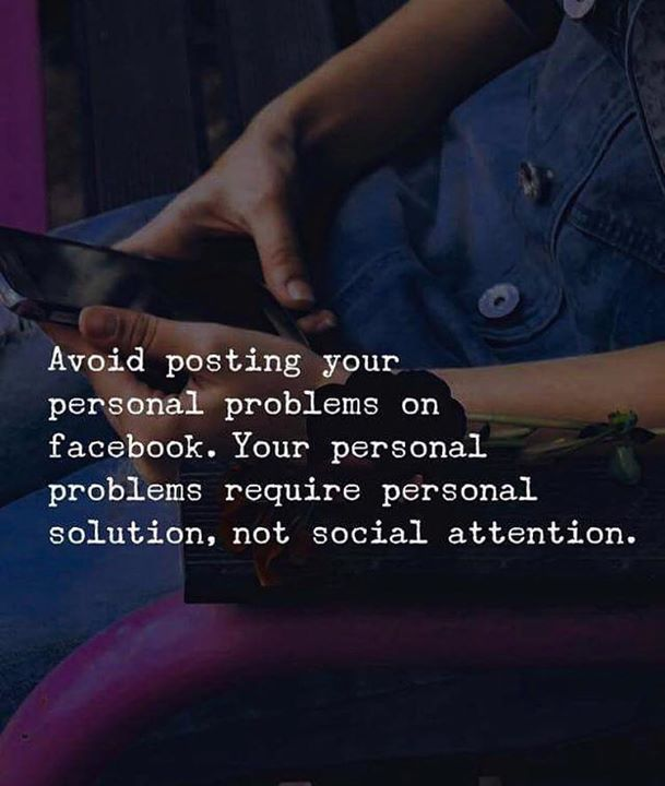 Avoid posting your personal problems on Facebook. Your