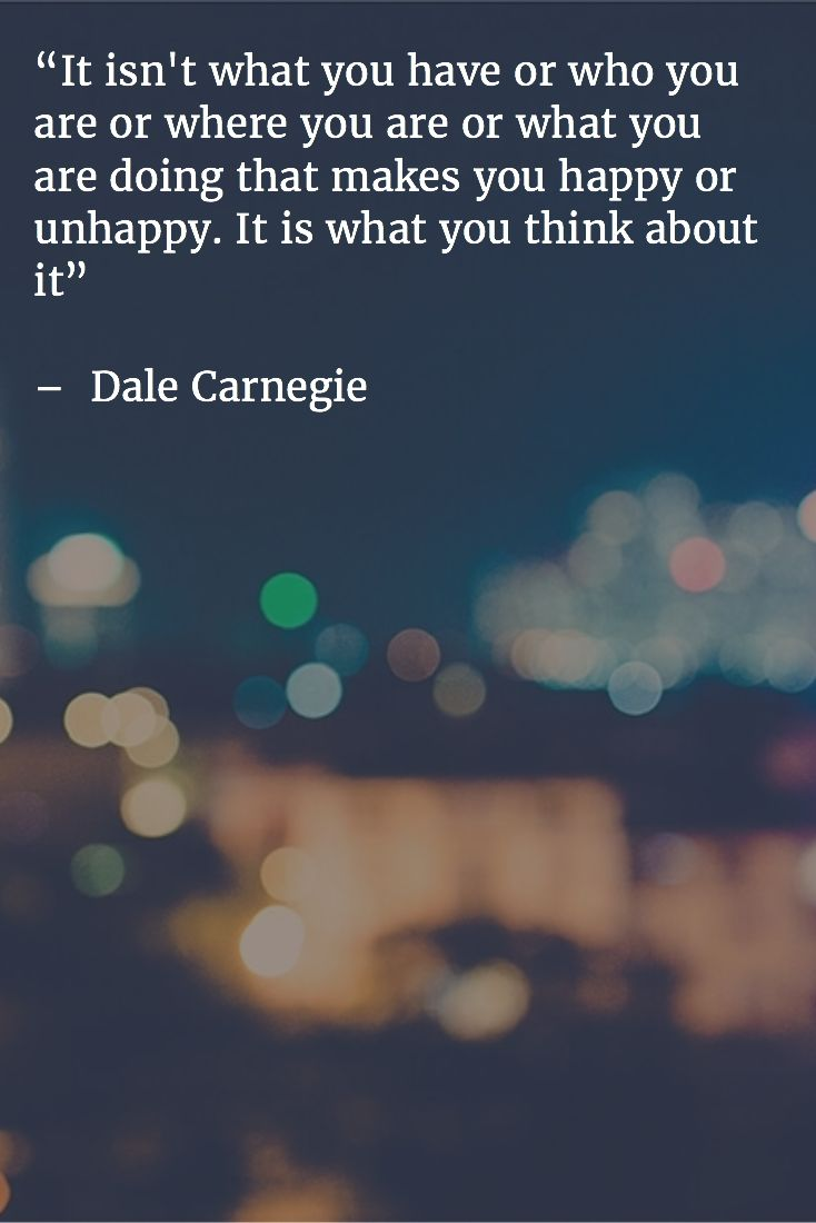 """It isn't what you have or who you are or where you are or what you are doing that makes you happy or unhappy. It is what you think about it"" – Dale Carnegie"