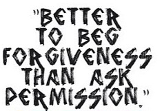Better to beg forgiveness than ask permission.