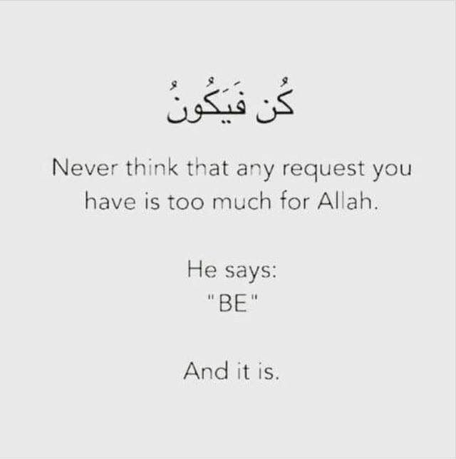 """Never think that any request you have is too much for Allah. He says: 'BE' And it is."""