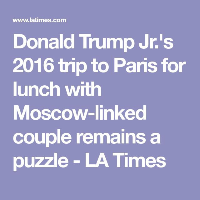 Donald Trump Jr.'s 2016 trip to Paris for lunch with Moscow-linked couple remains a puzzle - LA Times
