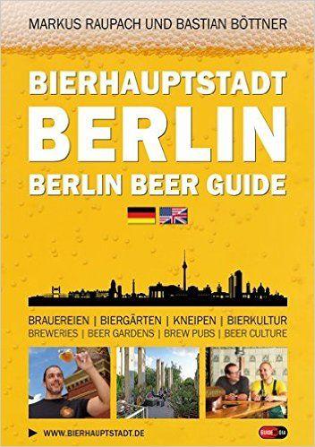 Bierhauptstadt Berlin - Berlin Beer Guide: Brauereien, Biergärten, Kneipen, Bierkultur - Breweries, Beer gardens, Brew pubs, Beer culture:  Bastian Böttner, Markus Raupach: Im 18. Jahrhundert brauten etwa 300 Brauereien Bier in Berlin und Potsdam. Heute sind es immerin wieder 25. Damit ist Berlin wieder die deutsche Bierhauptstadt.