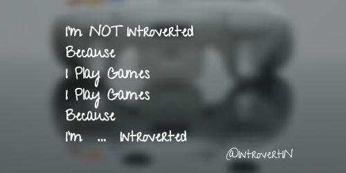 Im not introvertedBecauseI play gamesI play gamesBecauseIm...