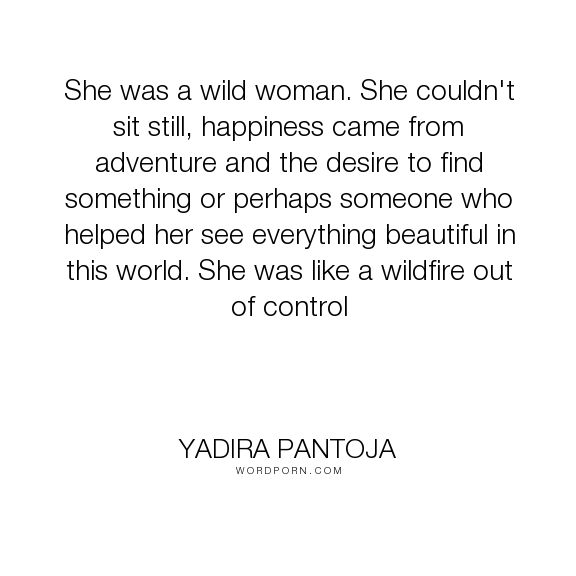 "Yadira Pantoja - ""She was a wild woman. She couldn't sit still, happiness came from adventure and the..."". happiness, adventure, love-at-first-sight, independence, beautiful, lovers, love-quotes, world, woman, love-story, wild, control, sexy, explore, love, lovely, independent, sexy-humor-action-romance, wildfire"
