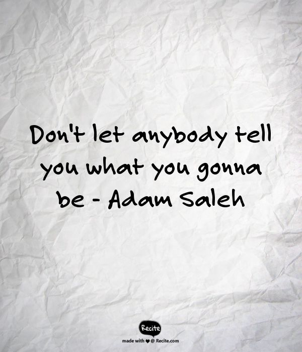 Don't let anybody tell you what you gonna be                    -   Adam Saleh - Quote From Recite.com #RECITE #QUOTE