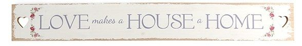 Iso ja ihana valkoinen puukyltti, jossa harmaalla teksti Love makes a house a home. Kaunis rustiikkinen tyyyli ja kyltin päissä sydämen muotoiset reiät. Näyttävä ja tyylikäs kyltti esim. ulko-oveen tai kiva lahjaidea uuteen kotiin.   Koko: pituus 73cm, korkeus 9,8cm  Materiaali: puu  Väri: valkoinen / harmaa