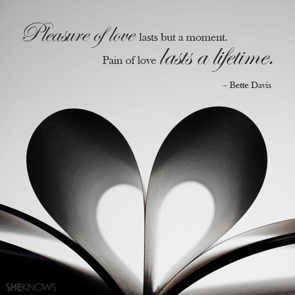 """""""Pleasure of love lasts but a moment. Pain of love lasts a lifetime."""" – Bette Davis"""