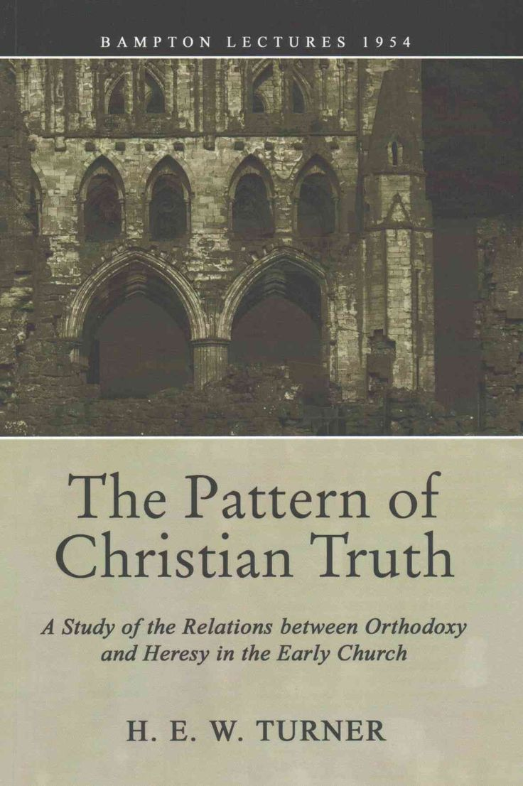 The Pattern of Christian Truth: A Study in the Relations Between Orthodoxy and Heresy in the Early Church