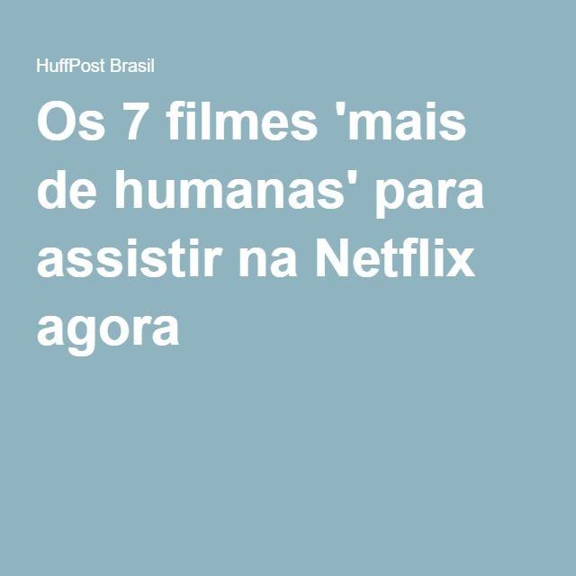 Os 7 filmes 'mais de humanas' para assistir na Netflix agora