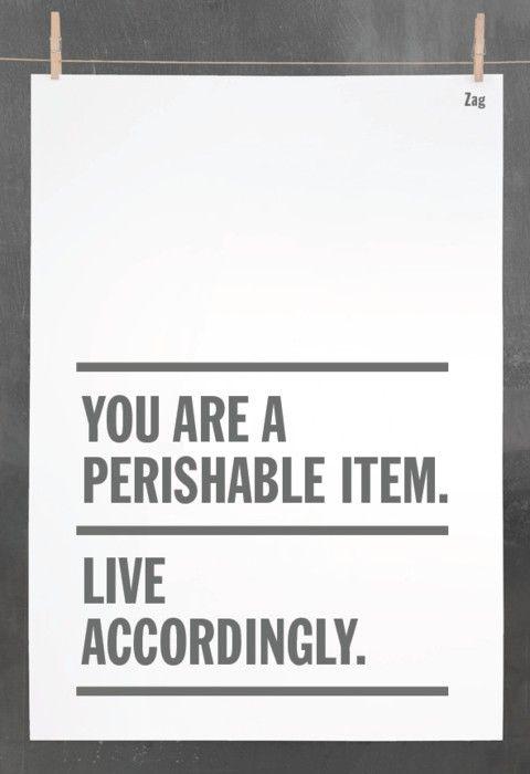 You are a perishable item. Live accordingly. #wisdom #affirmations