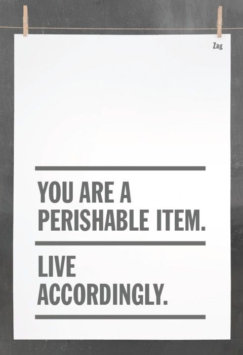 """You are a perishable item. Live accordingly."" so true. Lol"