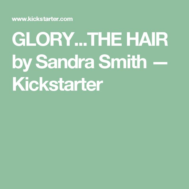 GLORY...THE HAIR by Sandra Smith —  Kickstarter