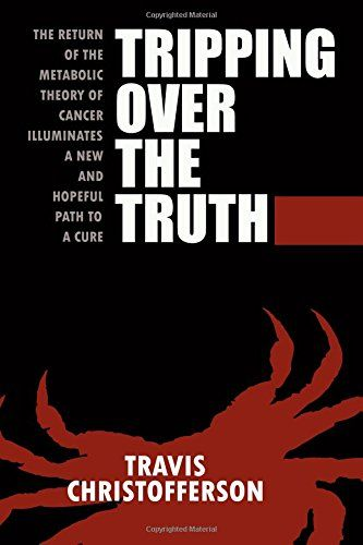 Tripping Over the Truth: The Return of the Metabolic Theory of Cancer Illuminates a New and Hopeful Path to a Cure by Travis Christofferson