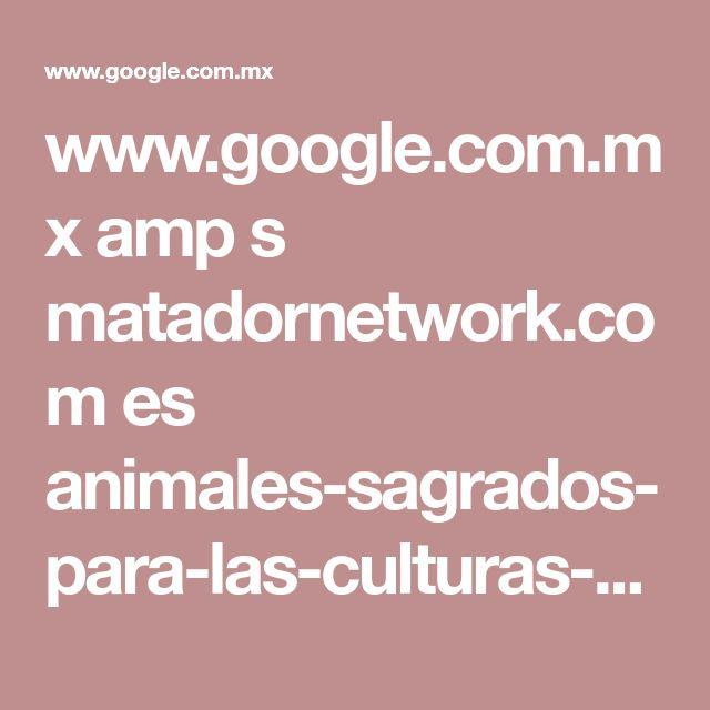 www.google.com.mx amp s matadornetwork.com es animales-sagrados-para-las-culturas-prehispanicas-y-lo-que-representaban amp