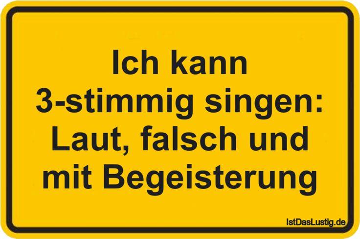 Ich kann 3-stimmig singen: Laut, falsch und mit Begeisterung ... gefunden auf https://www.istdaslustig.de/spruch/324/pi