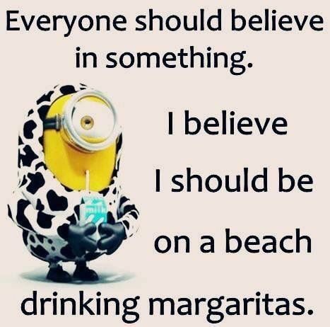 Everyone should believe in something. I believe I should be on a beach drinking margaritas.