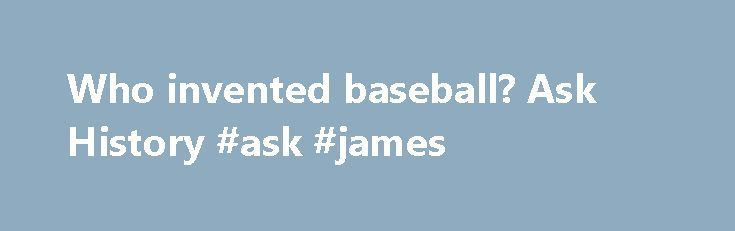 Who invented baseball? Ask History #ask #james http://ask.remmont.com/who-invented-baseball-ask-history-ask-james/  #ask who # Who invented baseball? A+E Networks You may have heard that a young man named Abner Doubleday invented the game known as baseball in Cooperstown, New York, during the summer of 1839. Doubleday then went on to become…Continue Reading