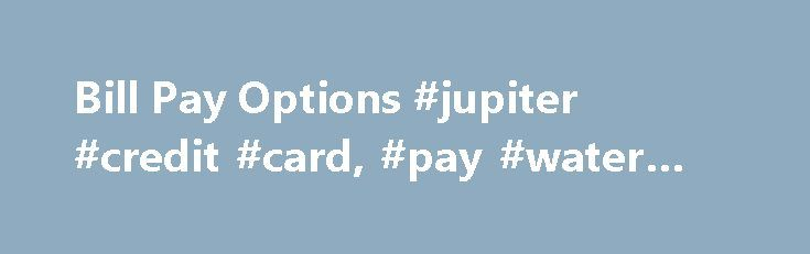 Bill Pay Options #jupiter #credit #card, #pay #water #bill http://turkey.nef2.com/bill-pay-options-jupiter-credit-card-pay-water-bill/  # Bill Pay Options Payments Online You will need your account number in order to sign up and an email address that you will have immediate access to so you can receive your confirmation number to complete the sign up process. Pay My Utility Bill Online For instructions on how to set up a new online account to access your account information and to pay your…