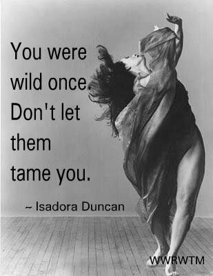 You were wild one. Don't let them tame you. – Isadora Duncan