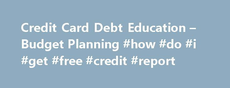 Credit Card Debt Education – Budget Planning #how #do #i #get #free #credit #report http://credit.remmont.com/credit-card-debt-education-budget-planning-how-do-i-get-free-credit-report/  #free credit counseling # Budget and Credit Counseling If you re feeling overwhelmed by your finances, the first step toward Read More...The post Credit Card Debt Education – Budget Planning #how #do #i #get #free #credit #report appeared first on Credit.