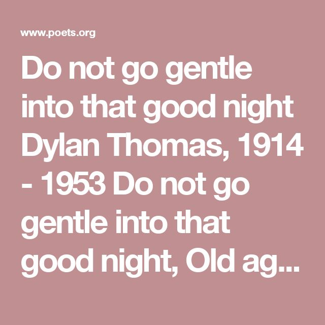 Do not go gentle into that good night Dylan Thomas, 1914 - 1953  Do not go gentle into that good night, Old age should burn and rave at close of day; Rage, rage against the dying of the light.  Though wise men at their end know dark is right, Because their words had forked no lightning they Do not go gentle into that good night.  Good men, the last wave by, crying how bright Their frail deeds might have danced in a green bay, Rage, rage against the dying of the light.  Wild men who caught…