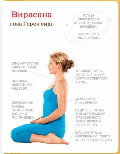 Вирасана.  Техника выполнения:  Встаньте на колени, бедра вместе. Разведите стопы на расстояние, чуть большее, чем ширина таза. Вложите ладони в подколенные складки и отведите икроножные мышцы к пяткам, чтобы создать пространство в области под коленями. Сядьте между голеней на пол или на опору – кирпич или сложенные одеяла. Высота подставки должна быть такой, чтобы вы могли удерживать спину прямой и не испытывали ощущения дискомфорта в коленях. Убедитесь, что таз не висит в воздухе и тазовые…