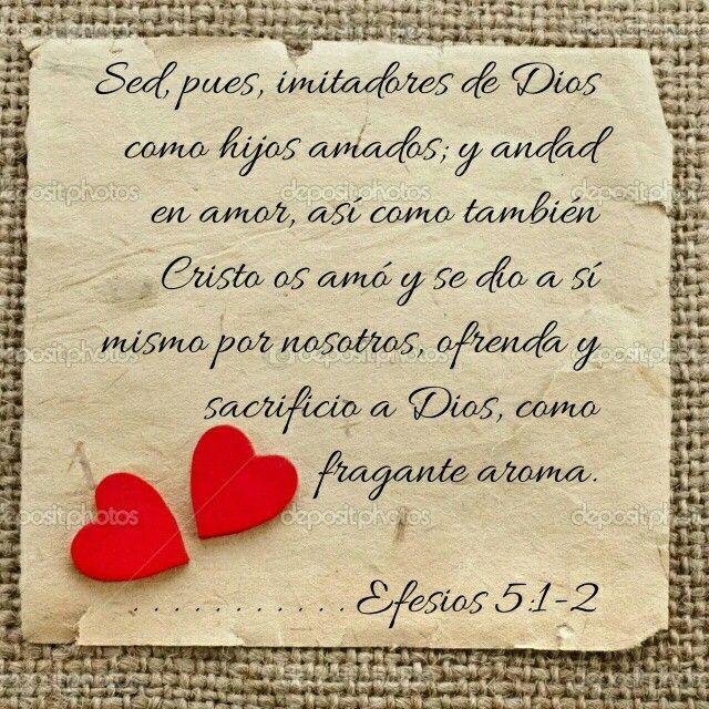 Efesios. 5: 1-2 LBLA Sed, pues, imitadores de Dios como hijos amados; y andad en amor, así como también Cristo os amó y se dio a sí mismo por nosotros, ofrenda y sacrificio a Dios, como fragante aroma.