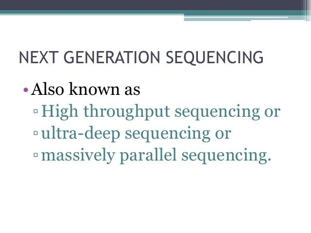NEXT GENERATION SEQUENCING •Also known as ▫High throughput sequencing or ▫ultra-deep sequencing or ▫massively parallel seq...