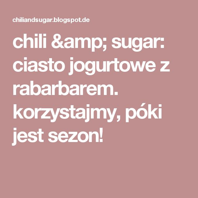 chili & sugar: ciasto jogurtowe z rabarbarem. korzystajmy, póki jest sezon!
