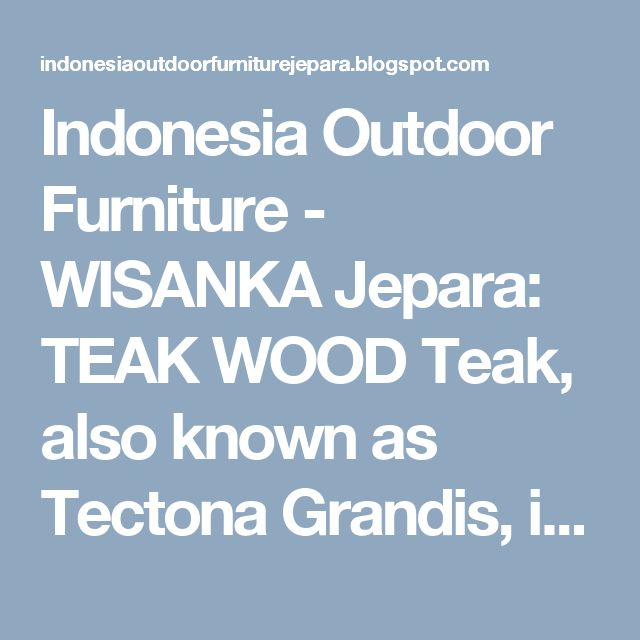 Indonesia Outdoor Furniture - WISANKA Jepara: TEAK WOOD  Teak, also known as Tectona Grandis, is...