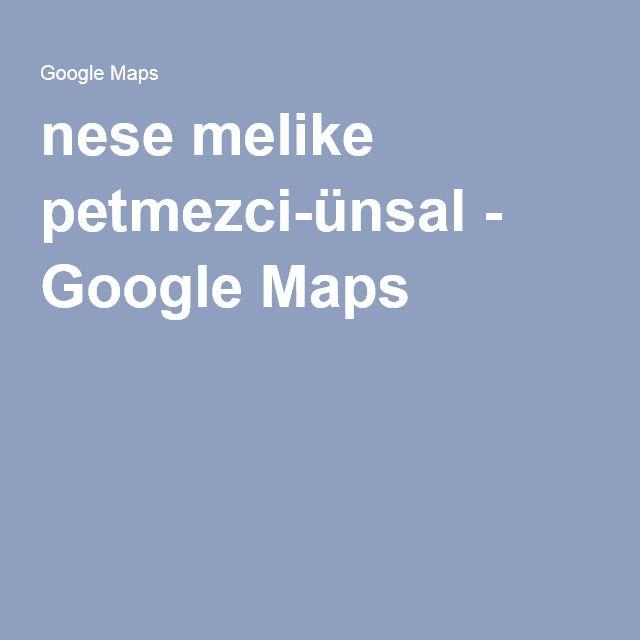 nese melike petmezci-ünsal - Google Maps