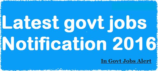 Get Notified Latest Govt Jobs 2016 and its Selection Process