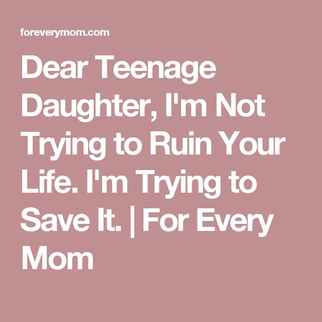 Dear Teenage Daughter, I'm Not Trying to Ruin Your Life. I'm Trying to Save It. | For Every Mom