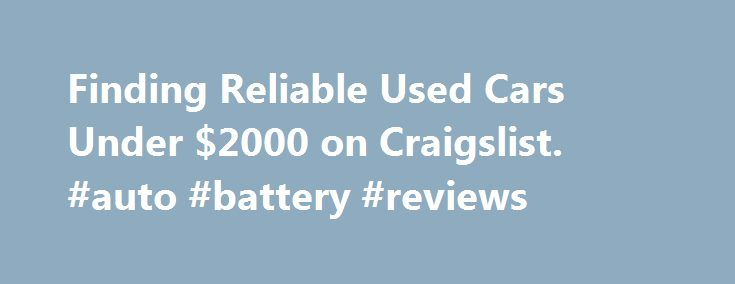 Finding Reliable Used Cars Under $2000 on Craigslist. #auto #battery #reviews http://nigeria.remmont.com/finding-reliable-used-cars-under-2000-on-craigslist-auto-battery-reviews/  #used cars under 2000 # Finding Reliable Used Cars Under $2000 on Craigslist This entry is part 5 of 8 in the series Internet Sites Finding a used car under $2000 is very easy on Craigslist Cars for Sale. Many people replacing older vehicles with new ones find that dealer trade-in deals offer far less than a…