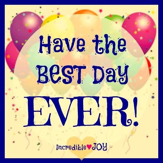 Have the best day ever! quote via www.Facebook.com/IncredibleJoy
