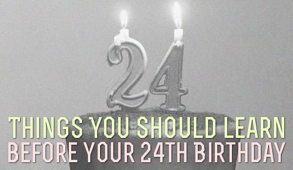 24 Things You Should Learn Before Your 24th Birthday...