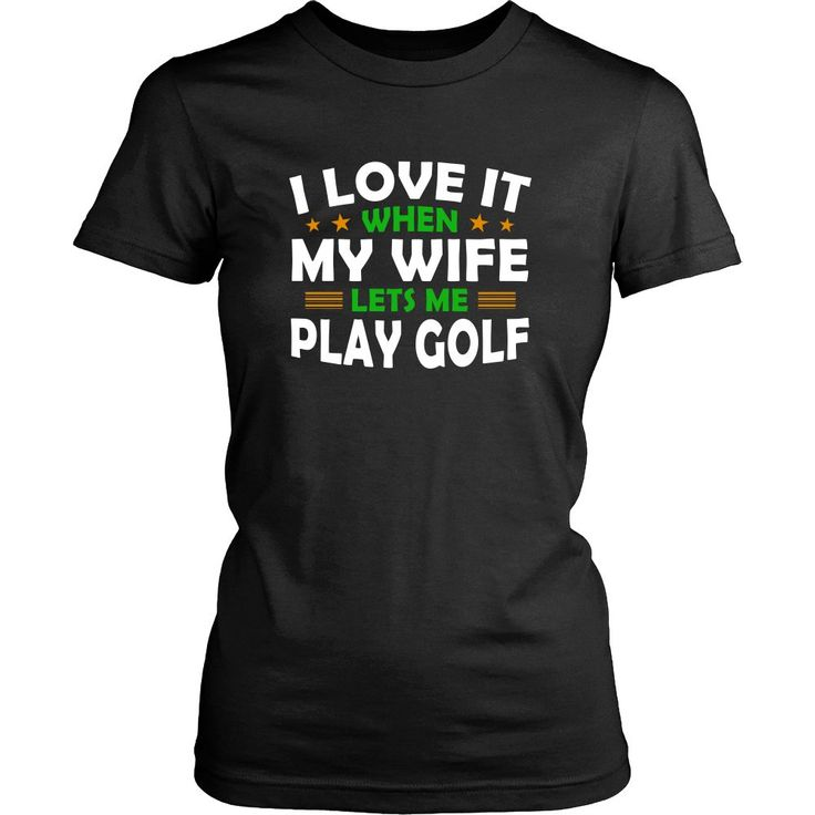 I Love It When My Wife Lets Me Play Golf