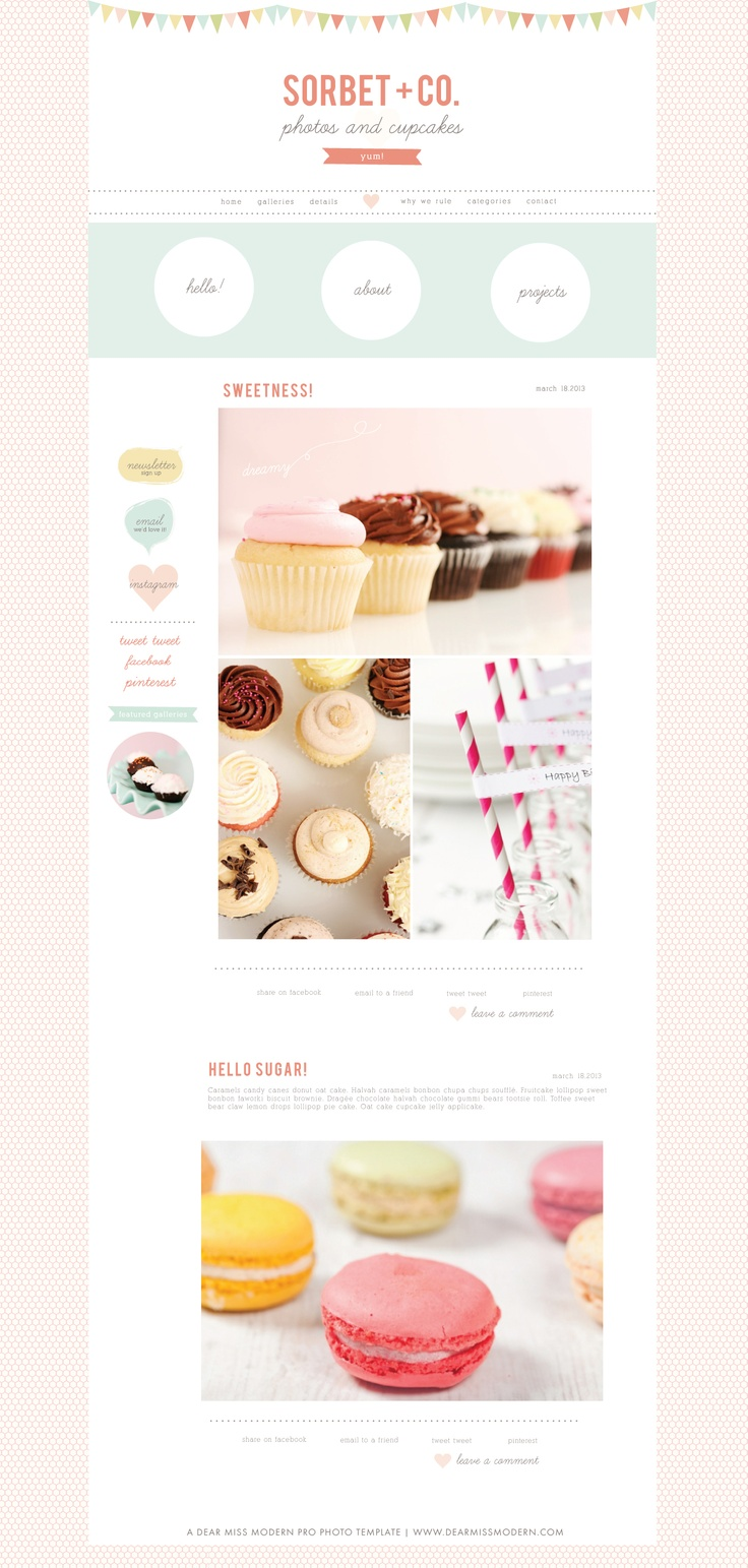The Blog Sugar Sorbet Pro Photo template from Dear Miss Modern is a sweet, fresh, and yummy design, perfect for child & newborn photographers, bloggers, shop owners, cupcake connoisseurs and anyone who could use a little lighthearted fun in their life, brand, and business! Use with our without the sidebar for larger photo display. Cupcake photos courtesy of Sift Cupcakes. Visit http://www.dearmissmodern.com for (sweet) matching products.