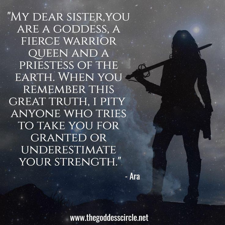 """My dear sister, you are a goddess, a fierce warrior queen and a priestess of the Earth. When you remember this great truth, I pity anyone who tries to take you for granted or underestimate your strength."" - Ara/The Goddess Circle"