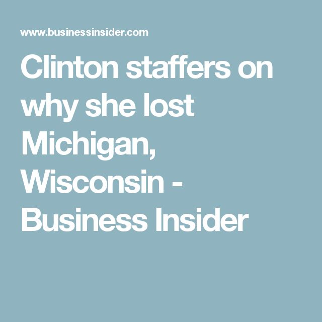 Clinton staffers on why she lost Michigan, Wisconsin - Business Insider