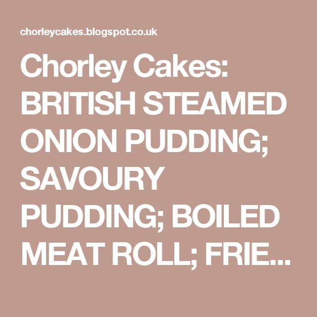 Chorley Cakes: BRITISH STEAMED ONION PUDDING; SAVOURY PUDDING; BOILED MEAT ROLL; FRIED LEEKS..1900's Farmhouse recipes and info