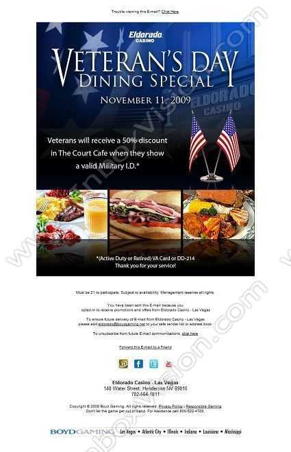 Company:    Eldorado Casino   Subject:    Veteran's Day 50% Off Dining Special              INBOXVISION is a global database and email gallery of 1.5 million B2C and B2B promotional emails and newsletter templates, providing email design ideas and email marketing intelligence.  http://www.inboxvision.com/blog  #EmailMarketing #DigitalMarketing #EmailDesign #EmailTemplate #InboxVision