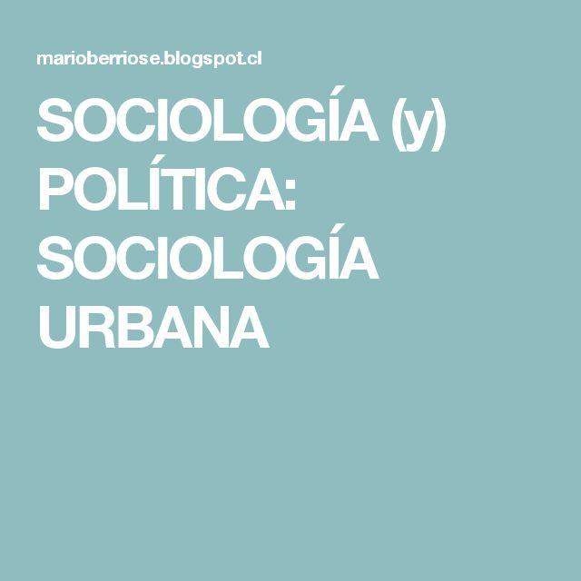 SOCIOLOGÍA (y) POLÍTICA: SOCIOLOGÍA URBANA