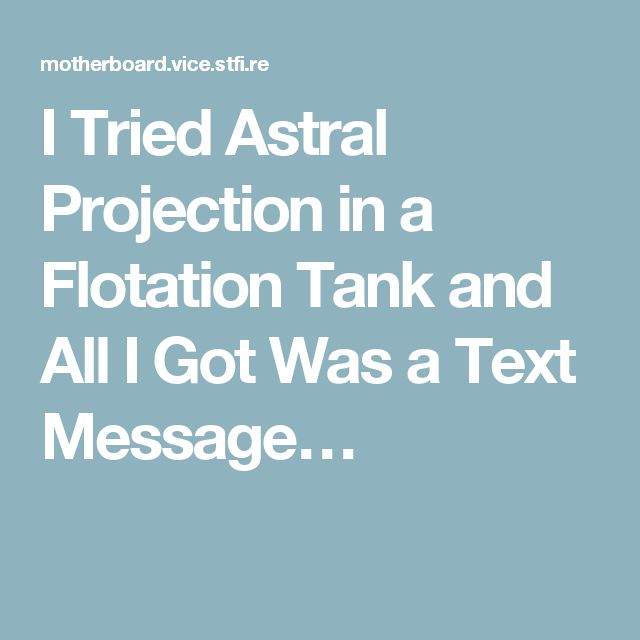 I Tried Astral Projection in a Flotation Tank and All I Got Was a Text Message…