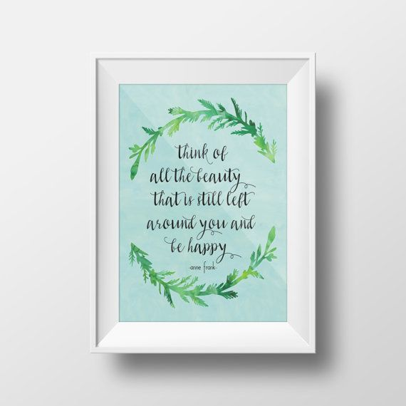 """""""Think of all the beauty that is still left around you and be happy."""" -Anne Frank 